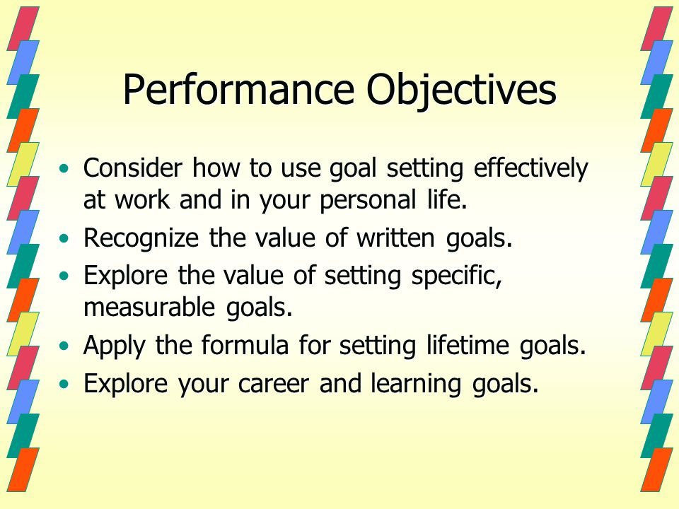Performance Objectives Consider how to use goal setting effectively at work and in your personal life.Consider how to use goal setting effectively at work and in your personal life.