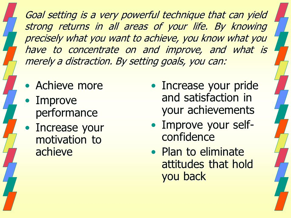 Goal setting is a very powerful technique that can yield strong returns in all areas of your life.
