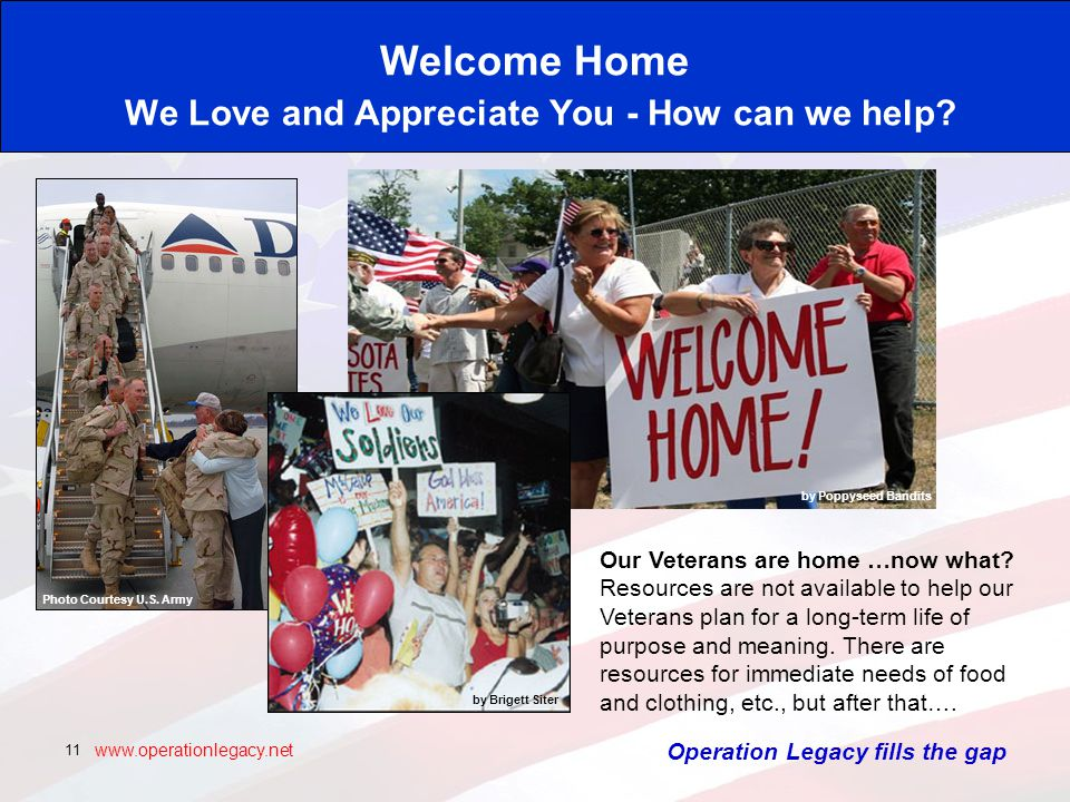www.operationlegacy.net 11 Welcome Home We Love and Appreciate You - How can we help.