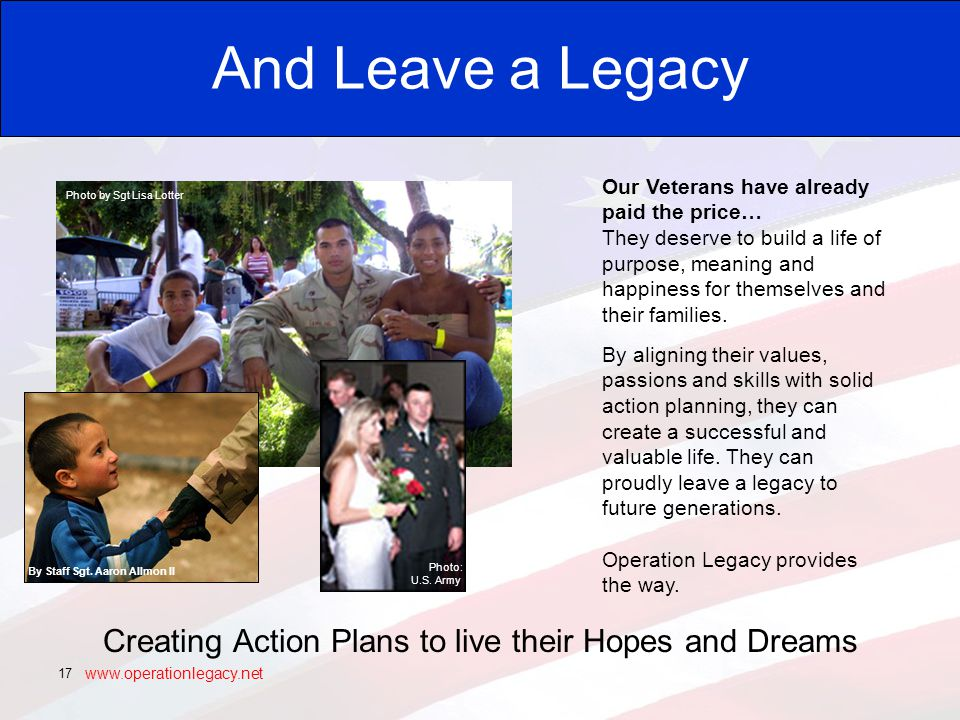 www.operationlegacy.net 17 And Leave a Legacy Creating Action Plans to live their Hopes and Dreams Photo by Sgt Lisa Lotter Our Veterans have already paid the price… They deserve to build a life of purpose, meaning and happiness for themselves and their families.