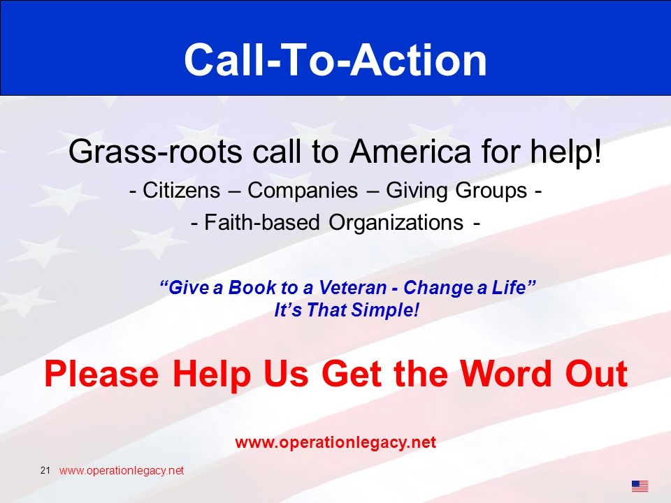 www.operationlegacy.net 21 Call-To-Action Grass-roots call to America for help! - Citizens – Companies – Giving Groups - - Faith-based Organizations -