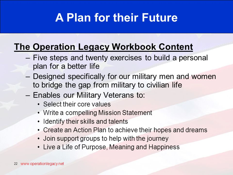 www.operationlegacy.net 22 The Operation Legacy Workbook Content –Five steps and twenty exercises to build a personal plan for a better life –Designed