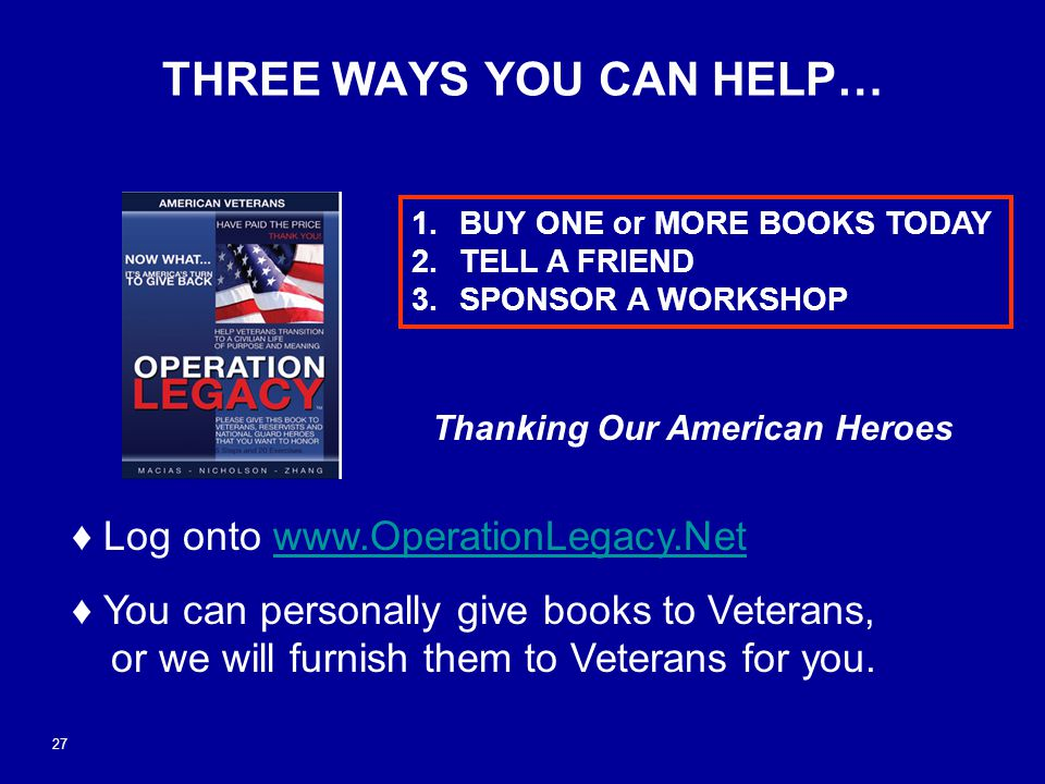 www.operationlegacy.net THREE WAYS YOU CAN HELP… ♦ Log onto www.OperationLegacy.Netwww.OperationLegacy.Net ♦ You can personally give books to Veterans