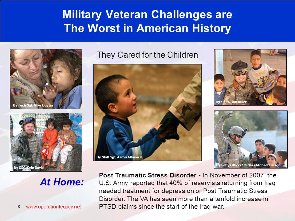www.operationlegacy.net 8 Military Veteran Challenges are The Worst in American History They Cared for the Children At Home: Post Traumatic Stress Disorder - In November of 2007, the U.S.