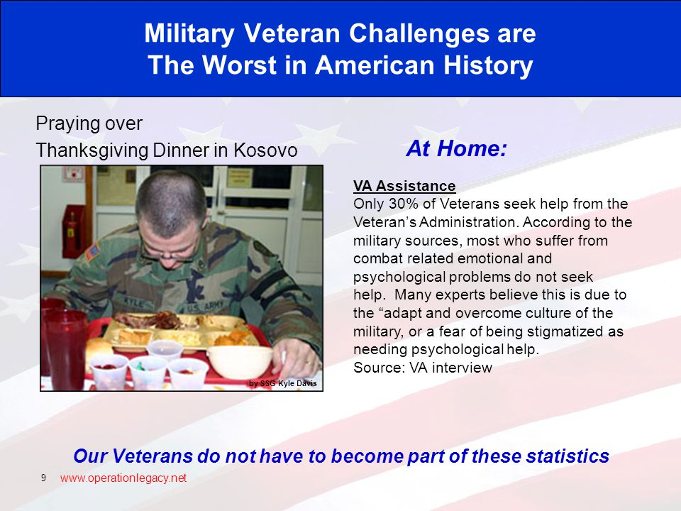 www.operationlegacy.net 9 Military Veteran Challenges are The Worst in American History Our Veterans do not have to become part of these statistics Praying over Thanksgiving Dinner in Kosovo At Home: VA Assistance Only 30% of Veterans seek help from the Veteran's Administration.
