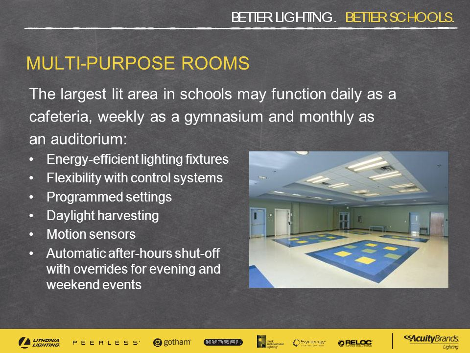 MULTI-PURPOSE ROOMS The largest lit area in schools may function daily as a cafeteria, weekly as a gymnasium and monthly as an auditorium: Energy-efficient lighting fixtures Flexibility with control systems Programmed settings Daylight harvesting Motion sensors Automatic after-hours shut-off with overrides for evening and weekend events