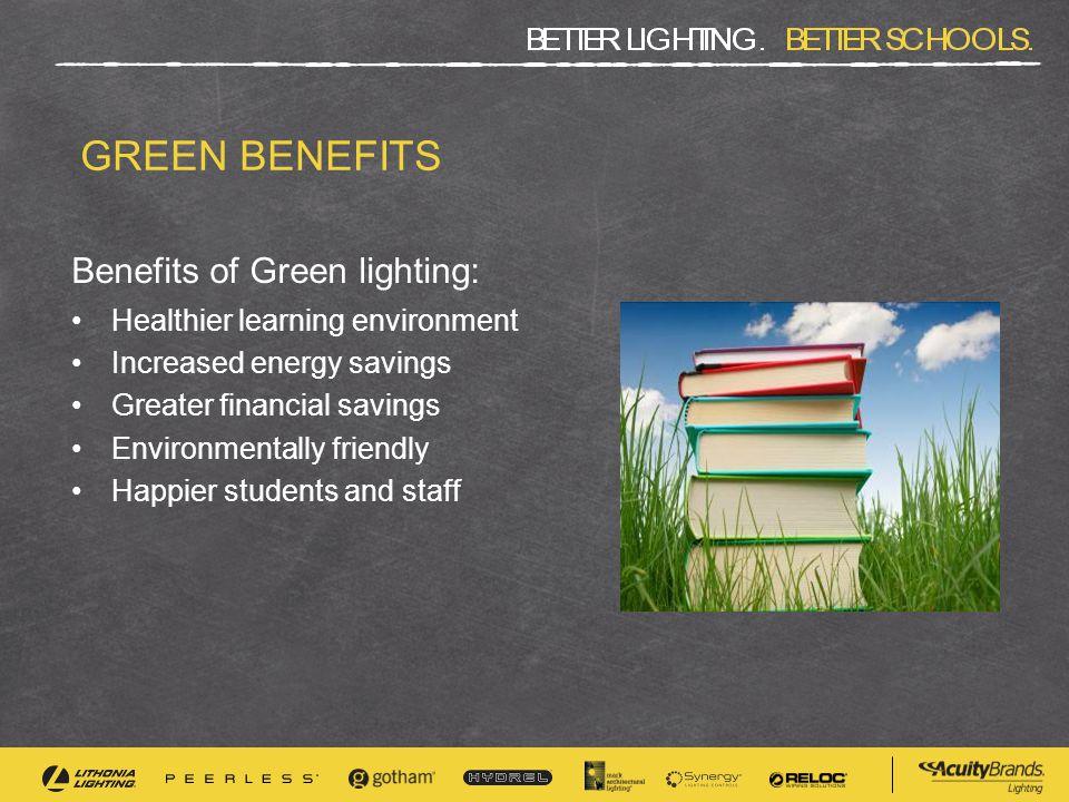 GREEN BENEFITS Benefits of Green lighting: Healthier learning environment Increased energy savings Greater financial savings Environmentally friendly