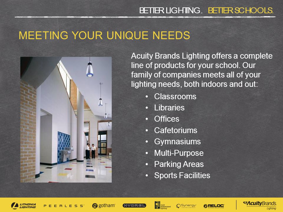 MEETING YOUR UNIQUE NEEDS Acuity Brands Lighting offers a complete line of products for your school. Our family of companies meets all of your lightin