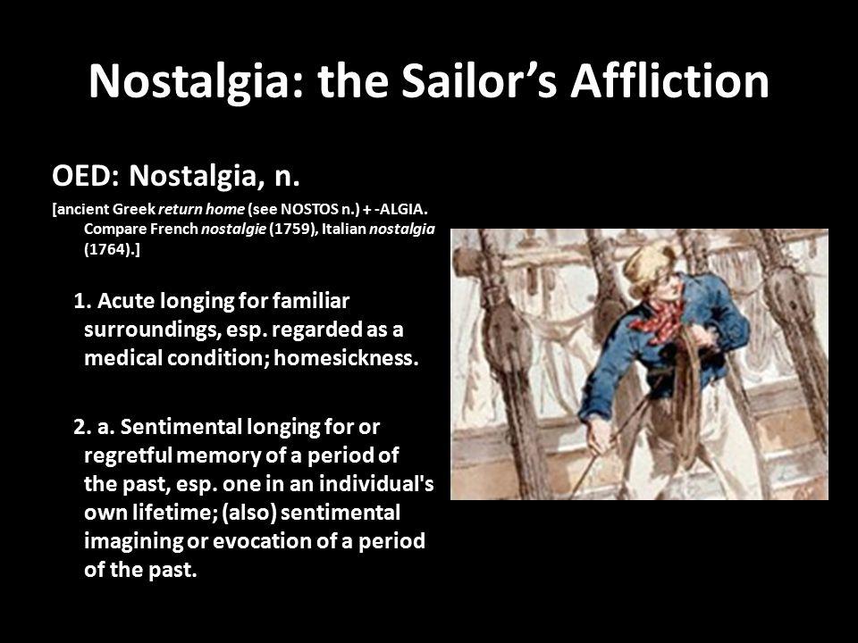 Nostalgia: the Sailor's Affliction OED: Nostalgia, n. [ancient Greek return home (see NOSTOS n.) + -ALGIA. Compare French nostalgie (1759), Italian no