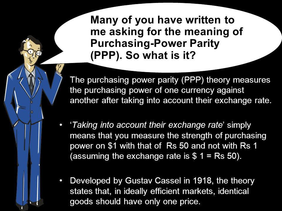 The purchasing power parity (PPP) theory measures the purchasing power of one currency against another after taking into account their exchange rate.