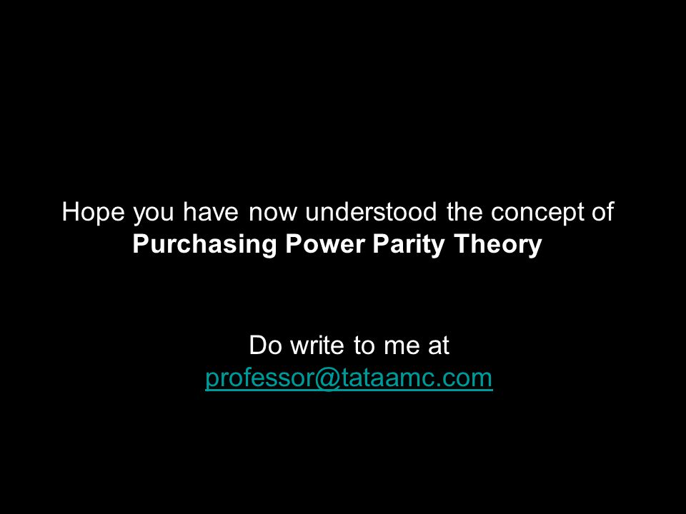 Hope you have now understood the concept of Purchasing Power Parity Theory Do write to me at professor@tataamc.com