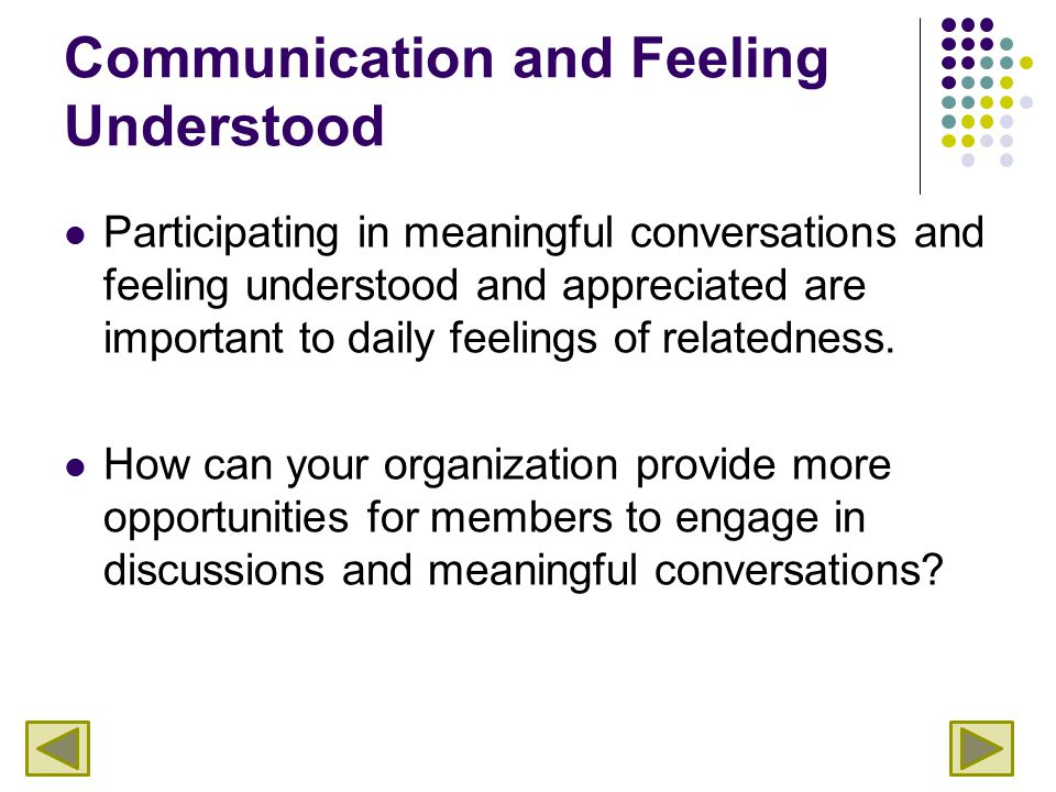 Communication and Feeling Understood Participating in meaningful conversations and feeling understood and appreciated are important to daily feelings