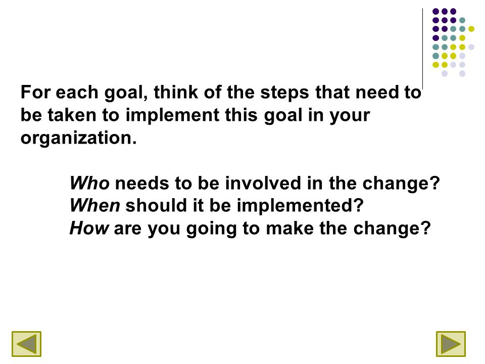 For each goal, think of the steps that need to be taken to implement this goal in your organization. Who needs to be involved in the change? When shou