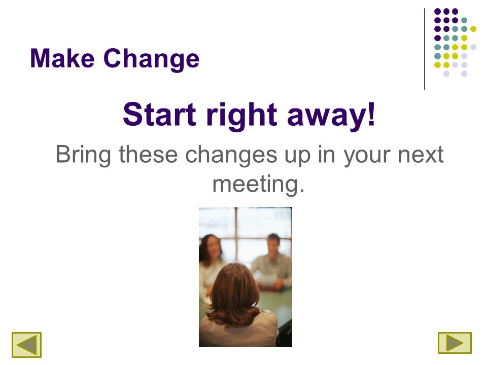 Make Change Start right away! Bring these changes up in your next meeting.