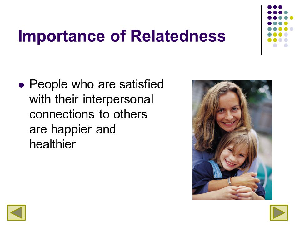 Importance of Relatedness People who are satisfied with their interpersonal connections to others are happier and healthier