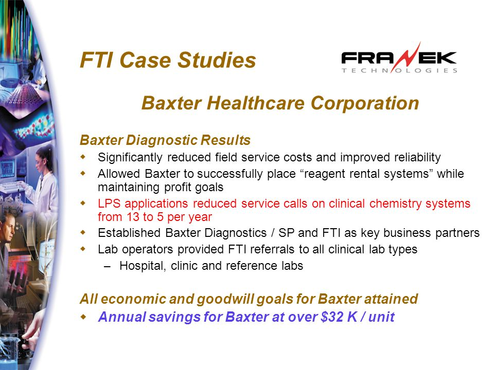 FTI Case Studies Baxter Healthcare Corporation Baxter Diagnostic Results  Significantly reduced field service costs and improved reliability  Allowed Baxter to successfully place reagent rental systems while maintaining profit goals  LPS applications reduced service calls on clinical chemistry systems from 13 to 5 per year  Established Baxter Diagnostics / SP and FTI as key business partners  Lab operators provided FTI referrals to all clinical lab types – Hospital, clinic and reference labs All economic and goodwill goals for Baxter attained  Annual savings for Baxter at over $32 K / unit