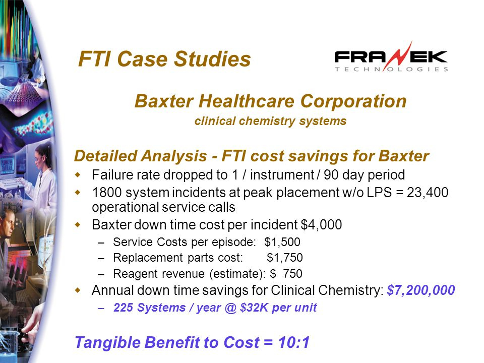 FTI Case Studies Baxter Healthcare Corporation clinical chemistry systems Detailed Analysis - FTI cost savings for Baxter  Failure rate dropped to 1 / instrument / 90 day period  1800 system incidents at peak placement w/o LPS = 23,400 operational service calls  Baxter down time cost per incident $4,000 – Service Costs per episode: $1,500 – Replacement parts cost: $1,750 – Reagent revenue (estimate): $ 750  Annual down time savings for Clinical Chemistry: $7,200,000 – 225 Systems / year @ $32K per unit Tangible Benefit to Cost = 10:1