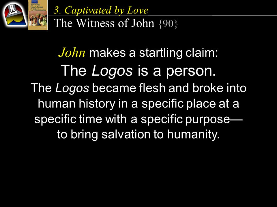 3.Captivated by Love The Witness of John {90} John makes a startling claim: The Logos is a person.