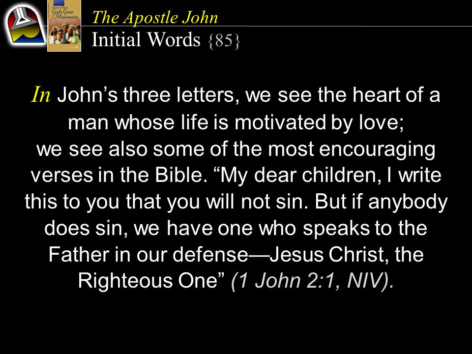 The Apostle John Initial Words {85} In John's three letters, we see the heart of a man whose life is motivated by love; we see also some of the most encouraging verses in the Bible.