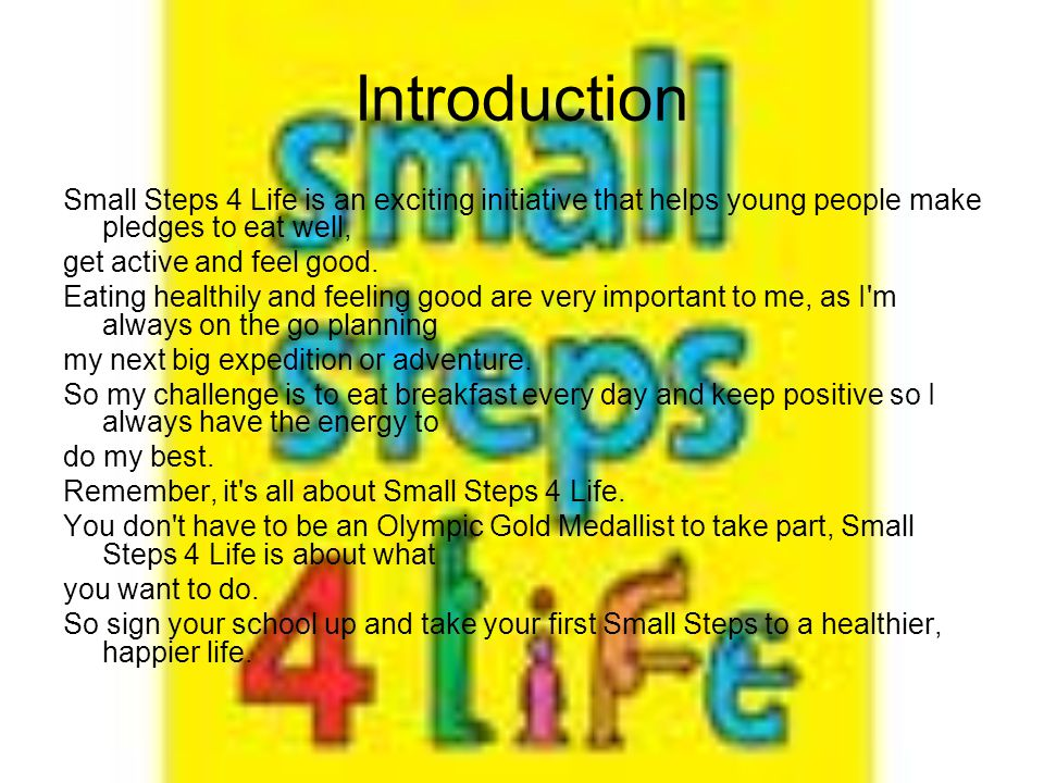 Introduction Small Steps 4 Life is an exciting initiative that helps young people make pledges to eat well, get active and feel good.