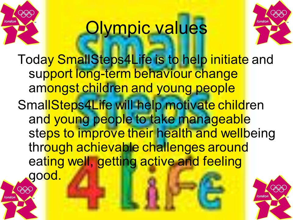 Olympic values Today SmallSteps4Life is to help initiate and support long-term behaviour change amongst children and young people SmallSteps4Life will help motivate children and young people to take manageable steps to improve their health and wellbeing through achievable challenges around eating well, getting active and feeling good.