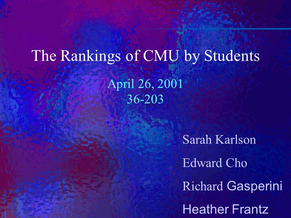 Sarah Karlson Edward Cho Richard Gasperini Heather Frantz The Rankings of CMU by Students April 26, 2001 36-203