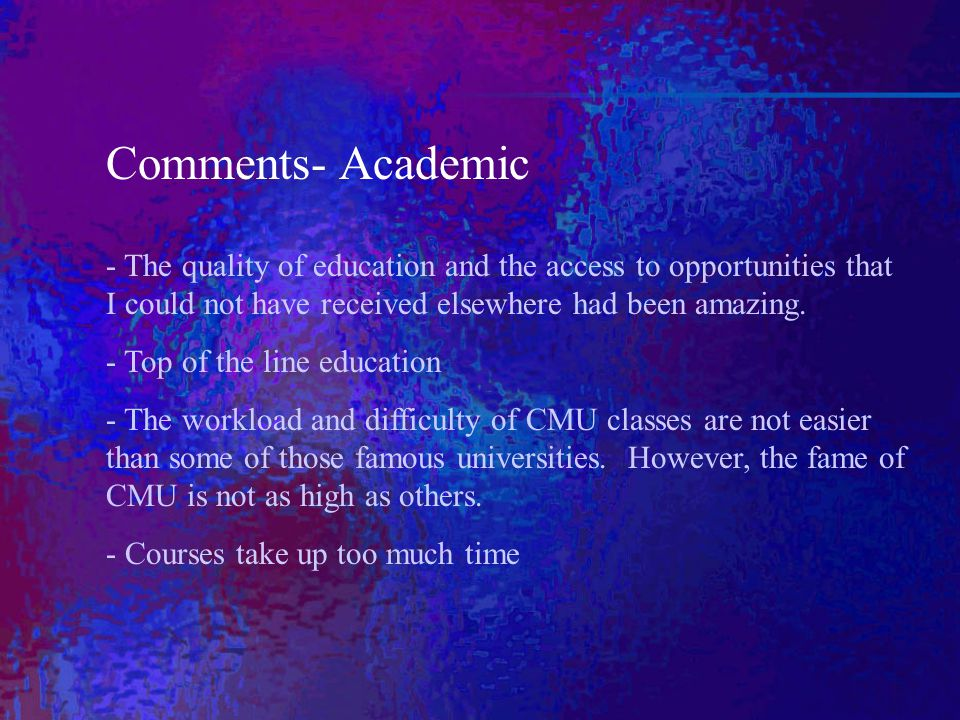 Comments- Academic - The quality of education and the access to opportunities that I could not have received elsewhere had been amazing.