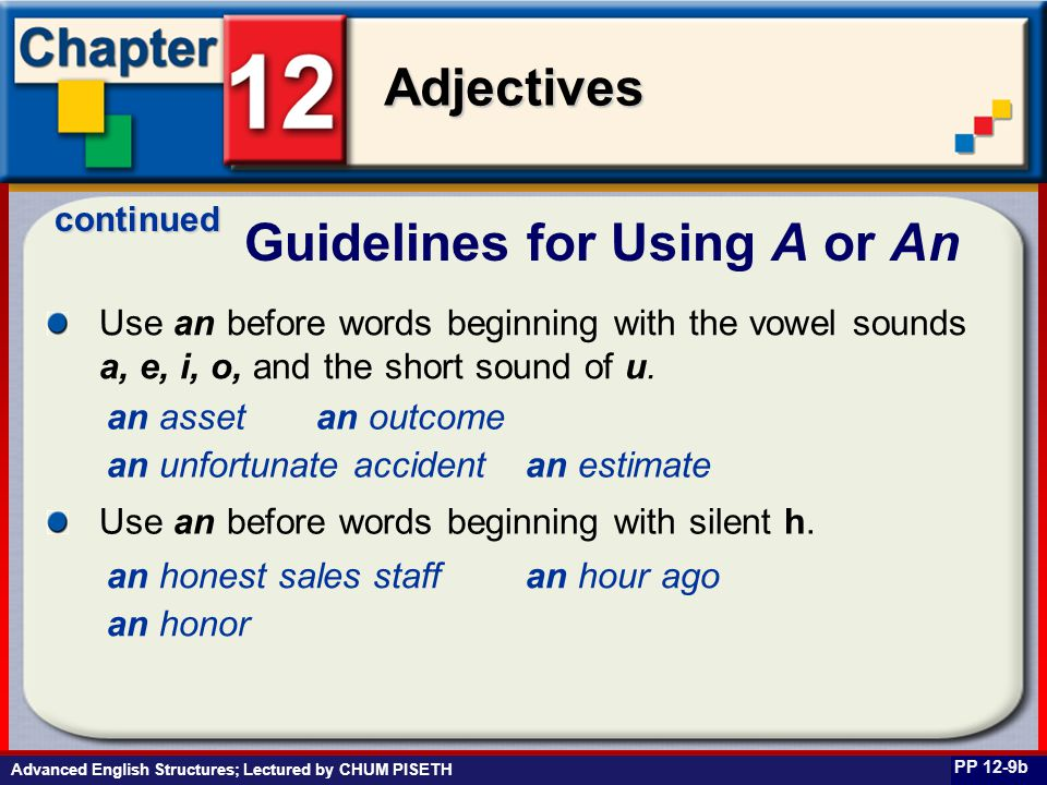 Business English at Work Adjectives Advanced English Structures; Lectured by CHUM PISETH Guidelines for Using A or An PP 12-9b Use an before words beg
