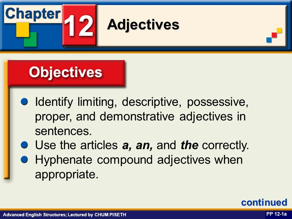 Business English at Work Adjectives Advanced English Structures; Lectured by CHUM PISETH Guidelines for Using A or An PP 12-9a The initial sound (not the first letter) of the word that follows an article determines whether you will use a or an.