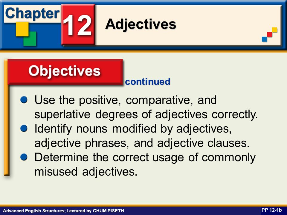 Business English at Work Adjectives Advanced English Structures; Lectured by CHUM PISETH Adjective Clauses PP 12-27a Use who, whose, which, and that to connect to the noun or pronoun that is modified.