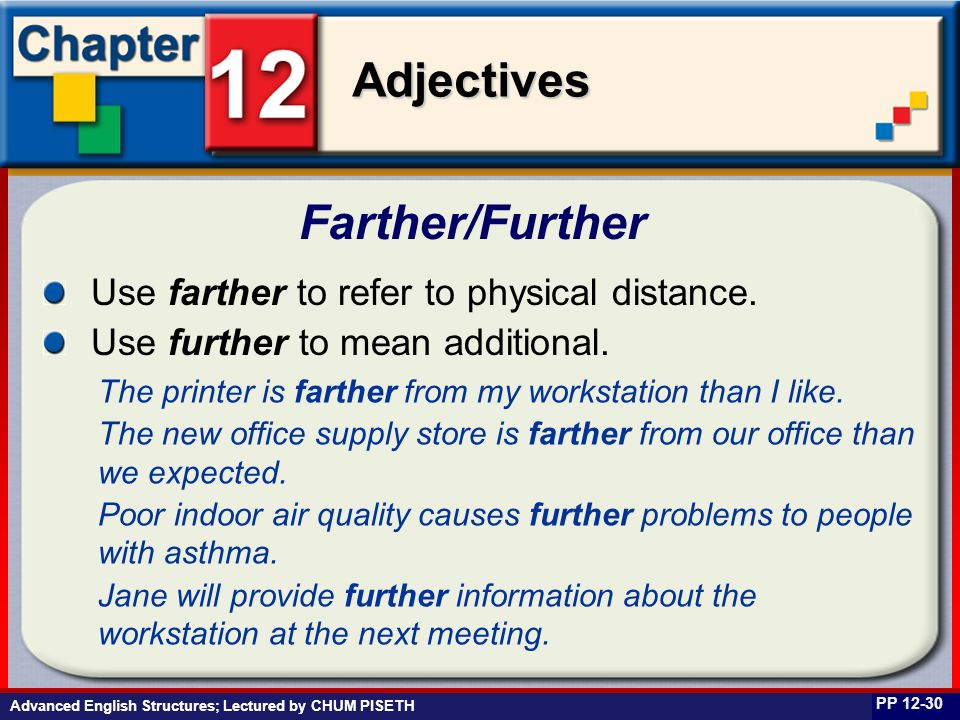 Business English at Work Adjectives Advanced English Structures; Lectured by CHUM PISETH Farther/Further PP 12-30 Use farther to refer to physical dis