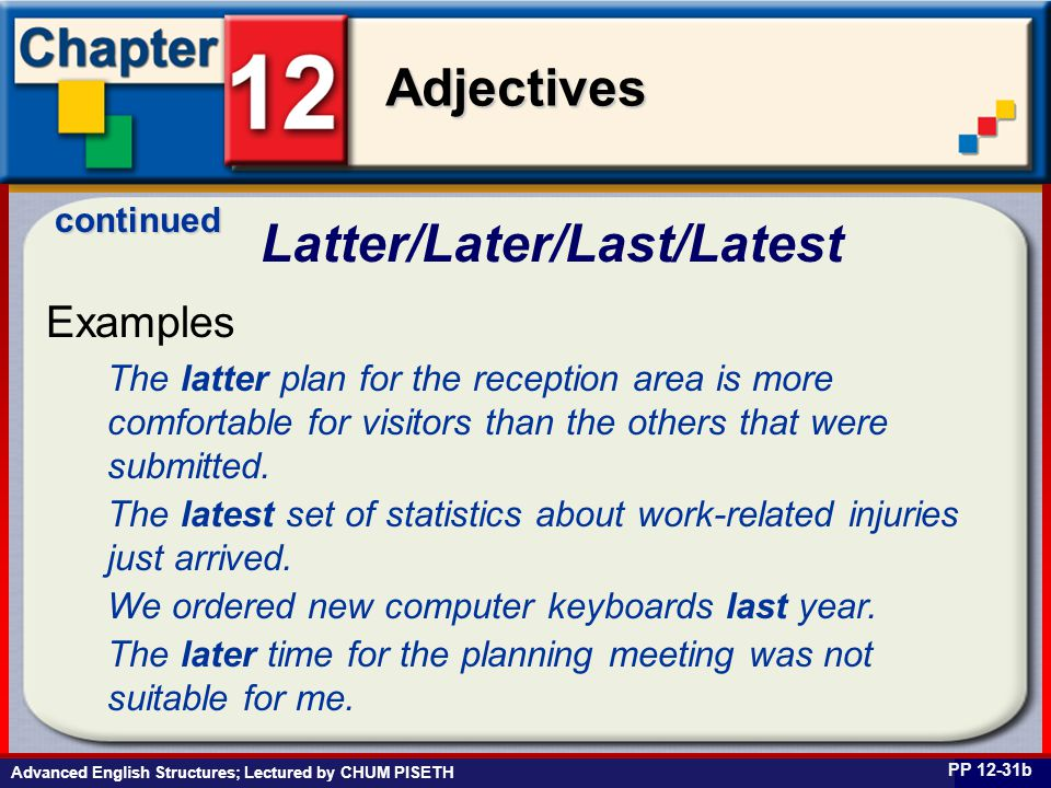 Business English at Work Adjectives Advanced English Structures; Lectured by CHUM PISETH Latter/Later/Last/Latest PP 12-31b Examples continued The lat
