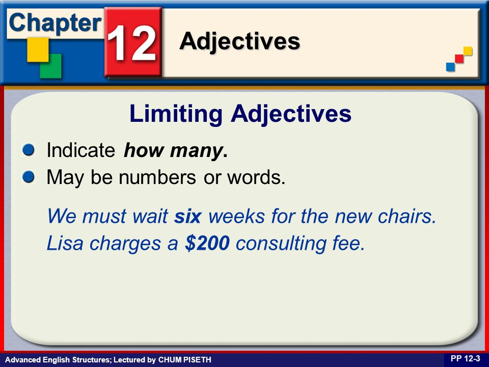 Business English at Work Adjectives Advanced English Structures; Lectured by CHUM PISETH Limiting Adjectives PP 12-3 Indicate how many. May be numbers