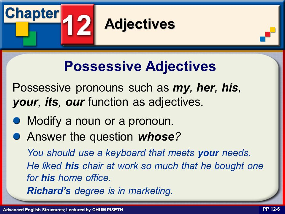 Business English at Work Adjectives Advanced English Structures; Lectured by CHUM PISETH Possessive Adjectives PP 12-6 Possessive pronouns such as my,