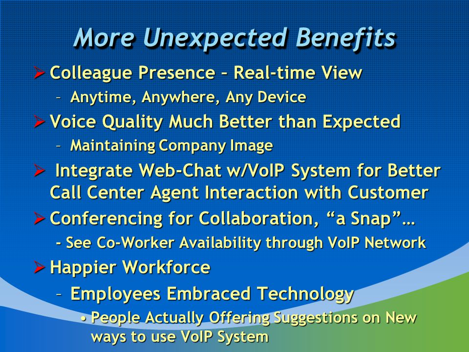 More Unexpected Benefits  Colleague Presence – Real-time View –Anytime, Anywhere, Any Device  Voice Quality Much Better than Expected –Maintaining Company Image  Integrate Web-Chat w/VoIP System for Better Call Center Agent Interaction with Customer  Conferencing for Collaboration, a Snap … - See Co-Worker Availability through VoIP Network  Happier Workforce –Employees Embraced Technology People Actually Offering Suggestions on New ways to use VoIP SystemPeople Actually Offering Suggestions on New ways to use VoIP System