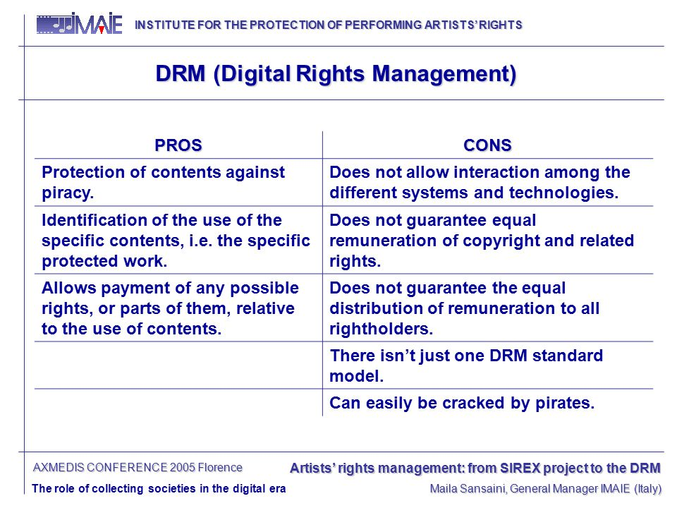 INSTITUTE FOR THE PROTECTION OF PERFORMING ARTISTS' RIGHTS INSTITUTE FOR THE PROTECTION OF PERFORMING ARTISTS' RIGHTS Artists' rights management: from SIREX project to the DRM The role of collecting societies in the digital era Maila Sansaini, General Manager IMAIE (Italy) AXMEDIS CONFERENCE 2005 Florence DRM (Digital Rights Management) PROSCONS Protection of contents against piracy.