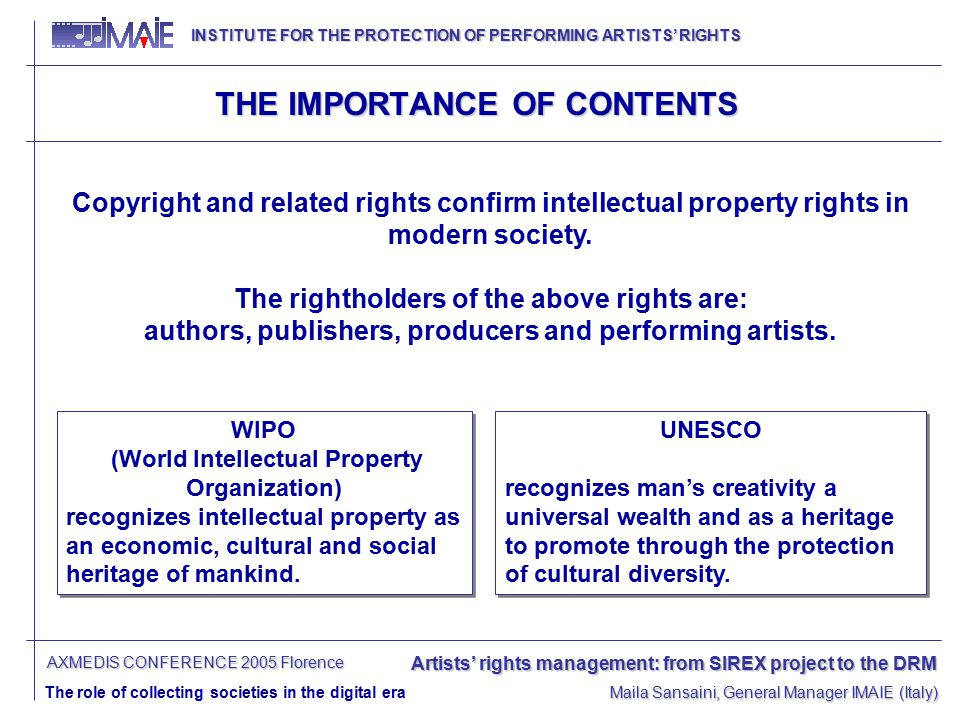 INSTITUTE FOR THE PROTECTION OF PERFORMING ARTISTS' RIGHTS INSTITUTE FOR THE PROTECTION OF PERFORMING ARTISTS' RIGHTS Artists' rights management: from SIREX project to the DRM The role of collecting societies in the digital era Maila Sansaini, General Manager IMAIE (Italy) AXMEDIS CONFERENCE 2005 Florence THE IMPORTANCE OF CONTENTS Copyright and related rights confirm intellectual property rights in modern society.