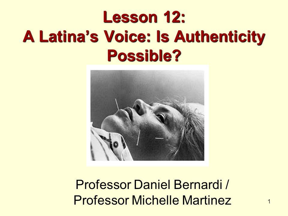 1 Lesson 12: A Latina's Voice: Is Authenticity Possible? Professor Daniel Bernardi / Professor Michelle Martinez