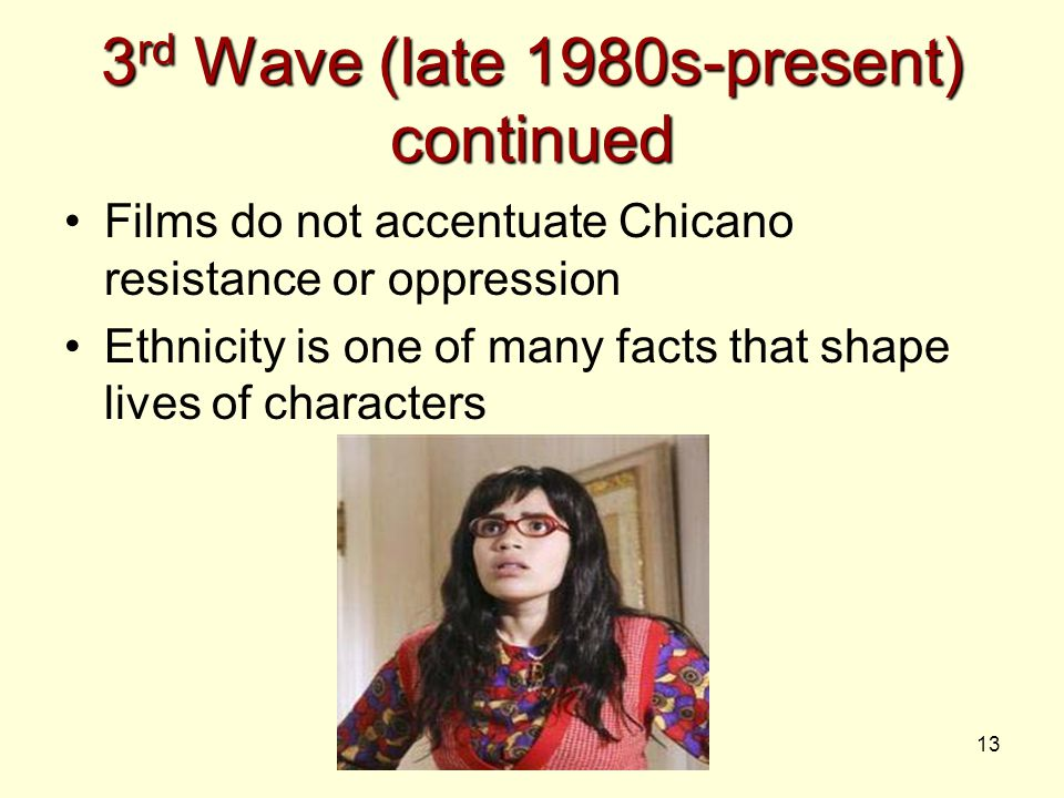 13 3 rd Wave (late 1980s-present) continued Films do not accentuate Chicano resistance or oppression Ethnicity is one of many facts that shape lives o