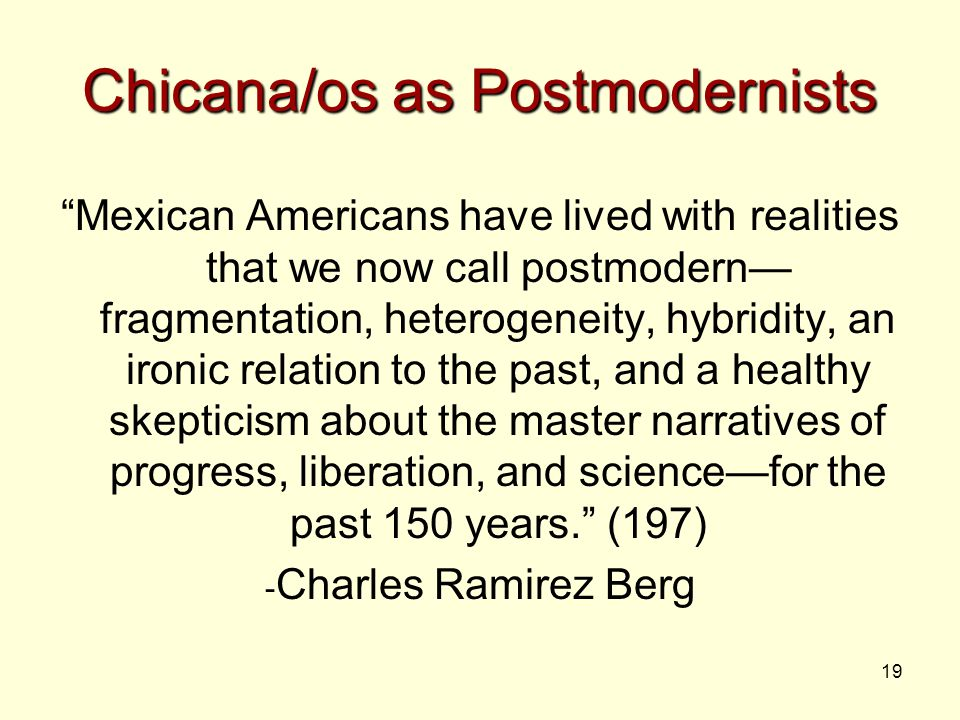 19 Chicana/os as Postmodernists Mexican Americans have lived with realities that we now call postmodern— fragmentation, heterogeneity, hybridity, an ironic relation to the past, and a healthy skepticism about the master narratives of progress, liberation, and science—for the past 150 years. (197) - Charles Ramirez Berg