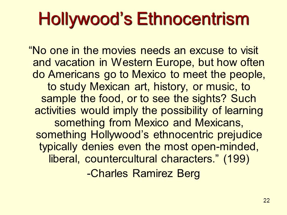 22 Hollywood's Ethnocentrism No one in the movies needs an excuse to visit and vacation in Western Europe, but how often do Americans go to Mexico to meet the people, to study Mexican art, history, or music, to sample the food, or to see the sights.