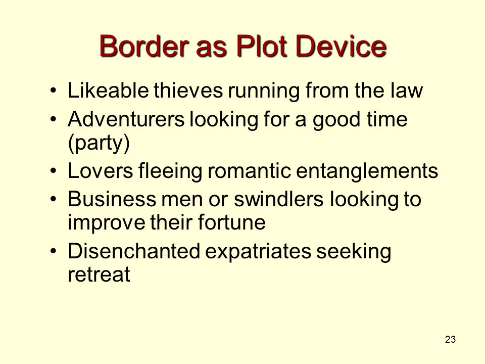 23 Border as Plot Device Likeable thieves running from the law Adventurers looking for a good time (party) Lovers fleeing romantic entanglements Business men or swindlers looking to improve their fortune Disenchanted expatriates seeking retreat