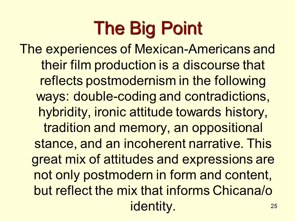 25 The Big Point The experiences of Mexican-Americans and their film production is a discourse that reflects postmodernism in the following ways: doub