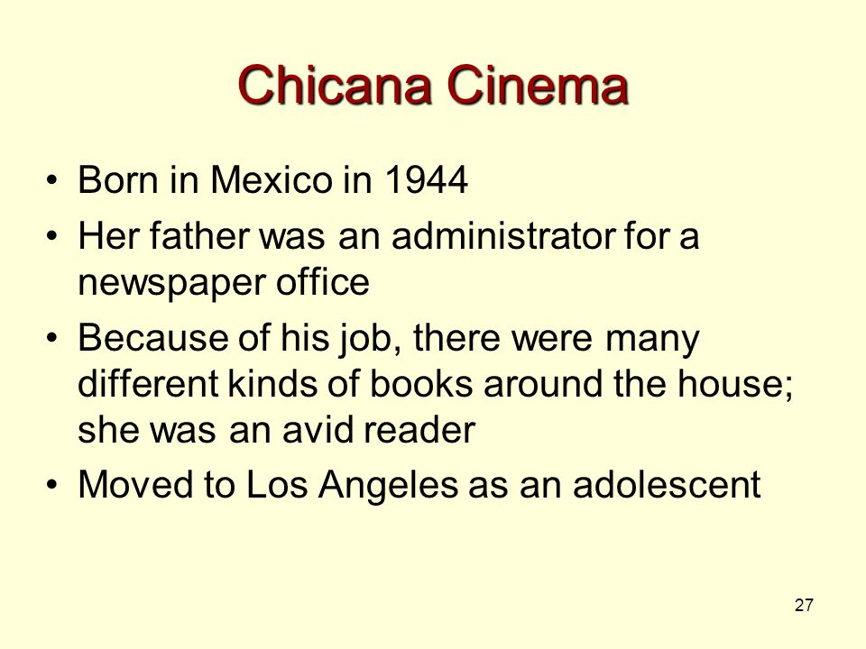 27 Chicana Cinema Born in Mexico in 1944 Her father was an administrator for a newspaper office Because of his job, there were many different kinds of