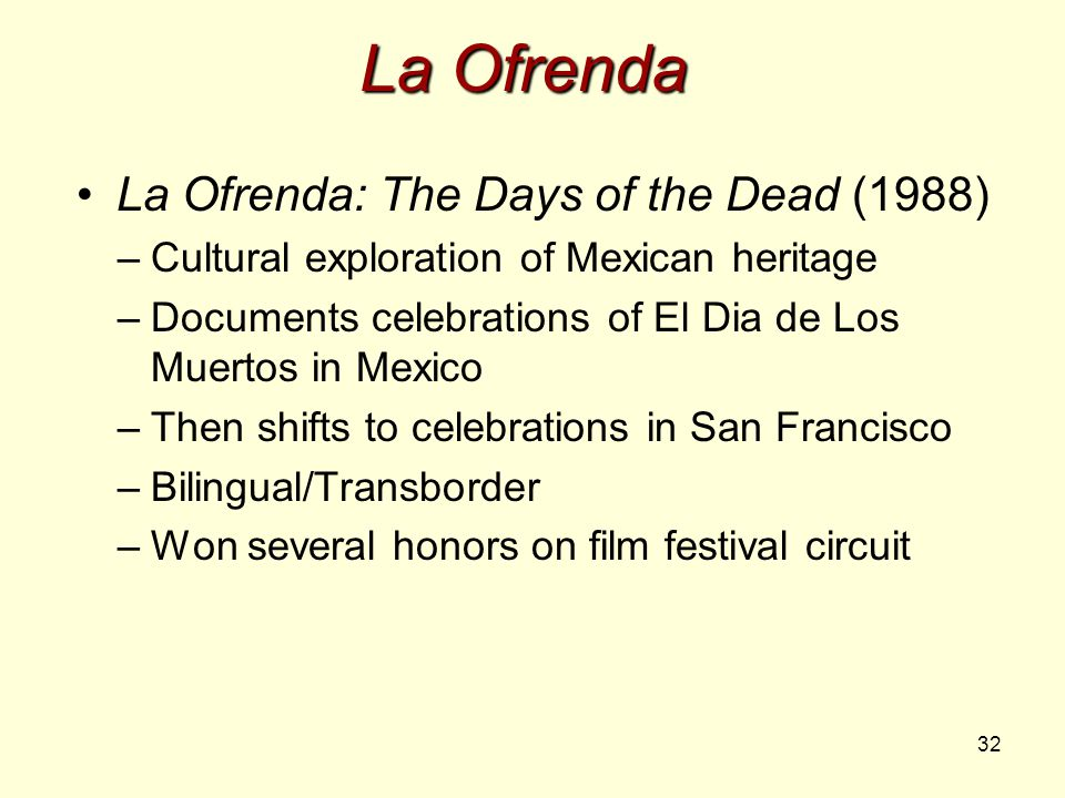 32 La Ofrenda La Ofrenda: The Days of the Dead (1988) –Cultural exploration of Mexican heritage –Documents celebrations of El Dia de Los Muertos in Mexico –Then shifts to celebrations in San Francisco –Bilingual/Transborder –Won several honors on film festival circuit