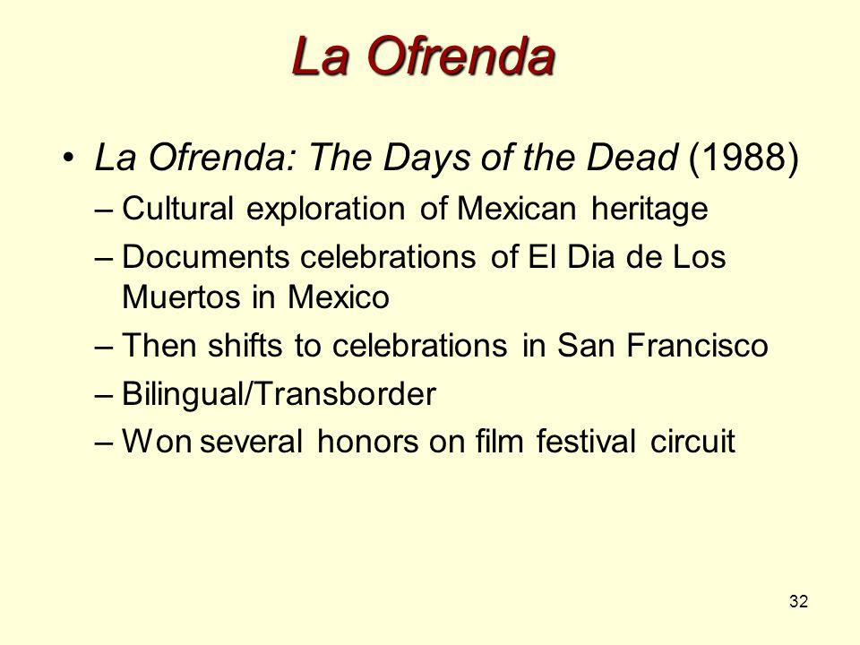 32 La Ofrenda La Ofrenda: The Days of the Dead (1988) –Cultural exploration of Mexican heritage –Documents celebrations of El Dia de Los Muertos in Me