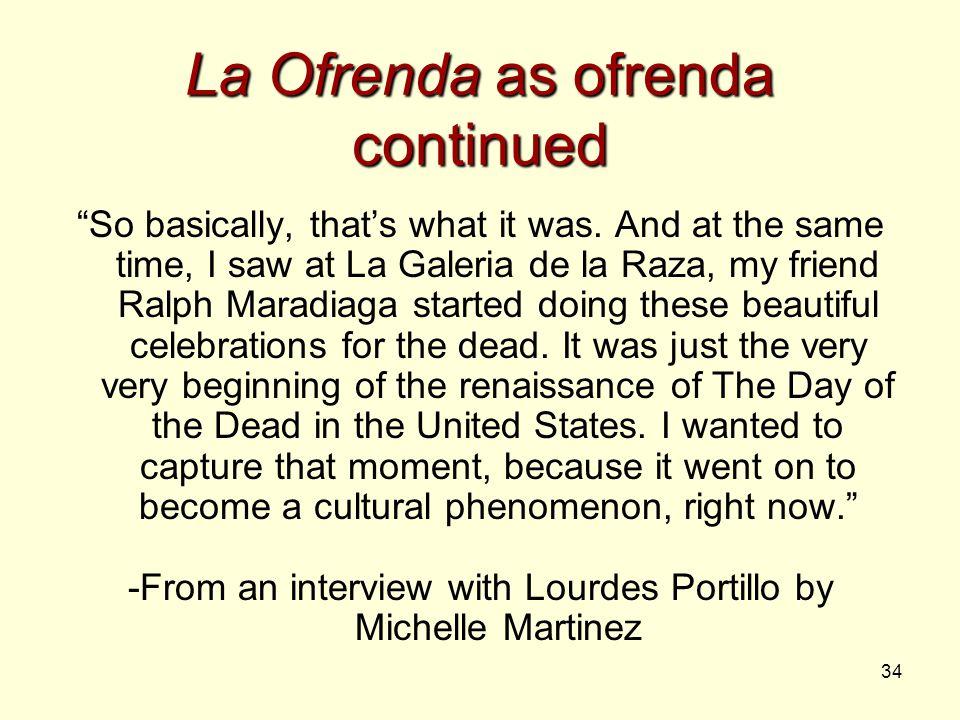 "34 La Ofrenda as ofrenda continued ""So basically, that's what it was. And at the same time, I saw at La Galeria de la Raza, my friend Ralph Maradiaga"