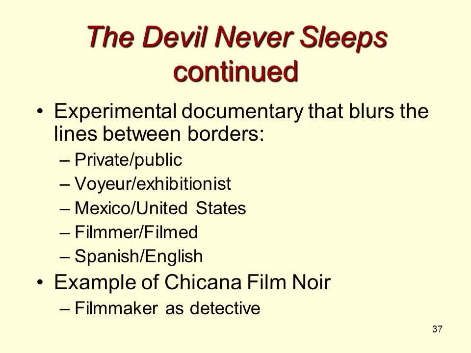 37 The Devil Never Sleeps continued Experimental documentary that blurs the lines between borders: –Private/public –Voyeur/exhibitionist –Mexico/United States –Filmmer/Filmed –Spanish/English Example of Chicana Film Noir –Filmmaker as detective