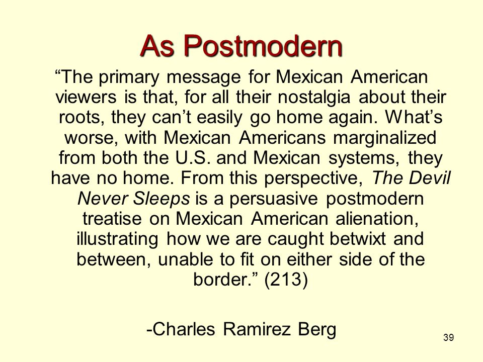 39 As Postmodern The primary message for Mexican American viewers is that, for all their nostalgia about their roots, they can't easily go home again.