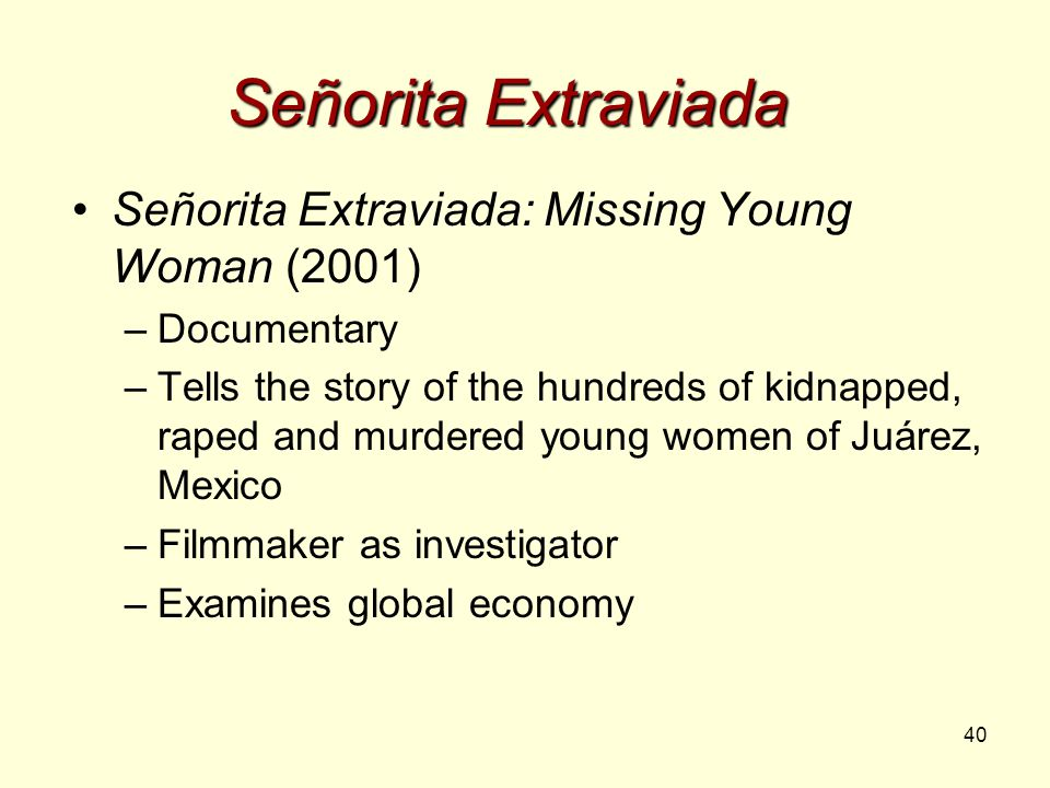 40 Señorita Extraviada Señorita Extraviada: Missing Young Woman (2001) –Documentary –Tells the story of the hundreds of kidnapped, raped and murdered young women of Juárez, Mexico –Filmmaker as investigator –Examines global economy